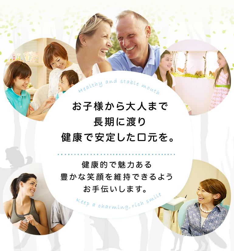 お子様から大人まで長期に渡り健康で安定した口元を。