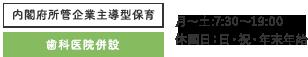内閣府所管企業主導型保育 歯科医院併設 月~土:7:30~19:00 休園日:日・祝・年末年始